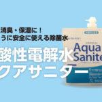 ノロウイルスやインフルエンザ対策に! 微酸性電解水  アクアサニター の紹介
