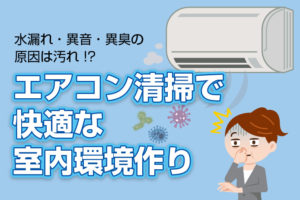 水漏れ・異音・異臭の原因はエアコンの汚れ!?